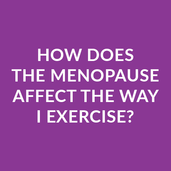 How does the menopause affect the way I exercise?